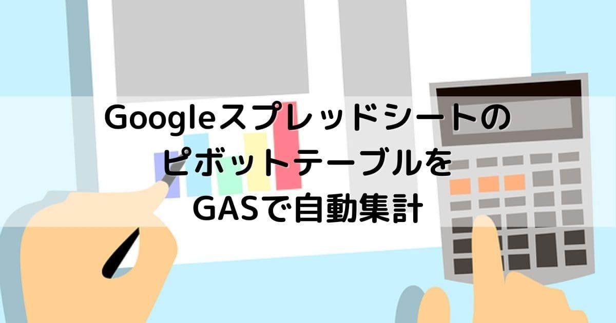 GoogleスプレッドシートのピボットテーブルをGASで自動集計